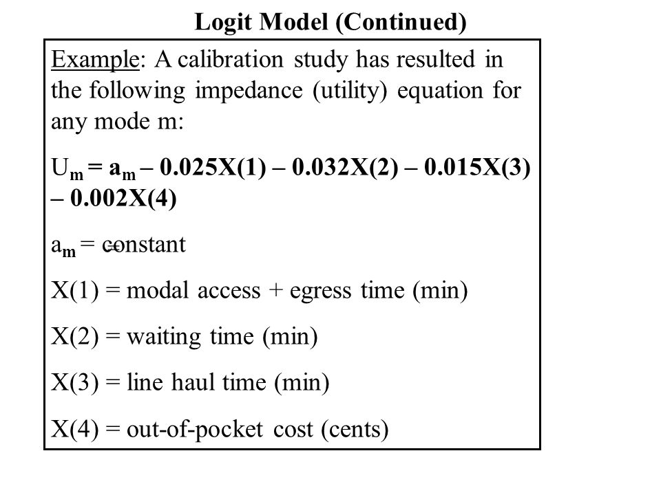 Logit Model (Continued) From trip distribution model, for a future year T ij = 1000 person trips/day Future year service attributes: X(1) X(2) X(3) X(4) Auto 5 0 20 100 Bus 10 15 40 50 a m modal constants: auto: -012, transit=-0.56 Find modal split.