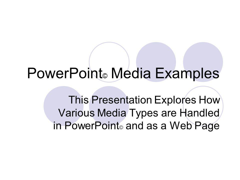 PowerPoint © Media Examples This Presentation Explores How Various Media Types are Handled in PowerPoint © and as a Web Page