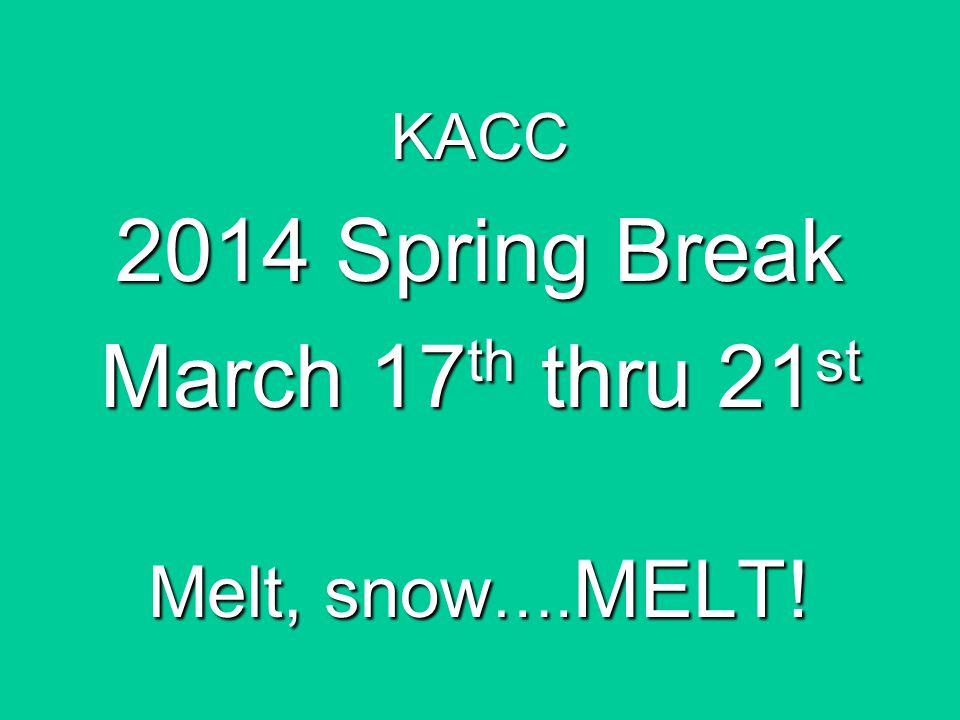 KACC 2014 Spring Break March 17 th thru 21 st Melt, snow …. MELT!