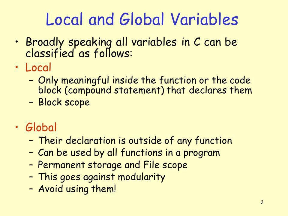 4 Local and Global Variables #include int global; /* global var: permanent storage, file scope */ void print_it(void){ int local = 3; /* local var: auto storage, block scope */ printf( global = %d, local: %d\n , global, local); } /* end-print_it */ int main(void){ int local = 5; /* temporary (auto) storage, block scope */ global = local * local; print_it(); return 0; } /* end-main */ global = 25, local: 3