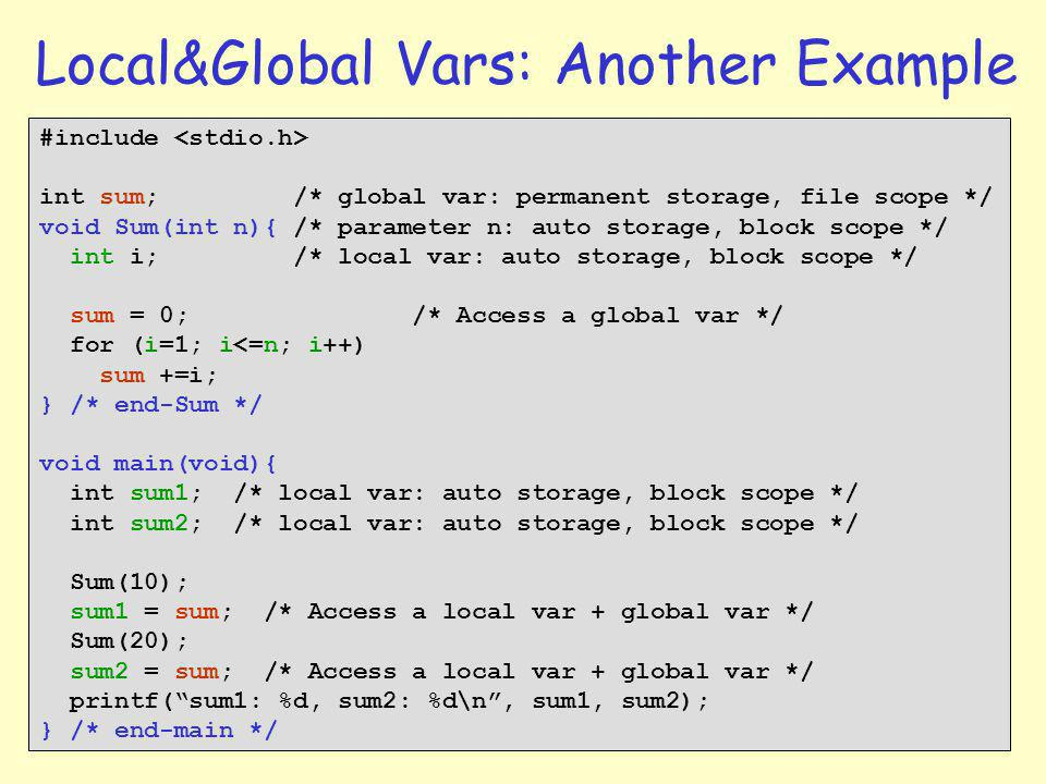 5 Local&Global Vars: Another Example #include int sum; /* global var: permanent storage, file scope */ void Sum(int n){ /* parameter n: auto storage, block scope */ int i; /* local var: auto storage, block scope */ sum = 0; /* Access a global var */ for (i=1; i<=n; i++) sum +=i; } /* end-Sum */ void main(void){ int sum1; /* local var: auto storage, block scope */ int sum2; /* local var: auto storage, block scope */ Sum(10); sum1 = sum; /* Access a local var + global var */ Sum(20); sum2 = sum; /* Access a local var + global var */ printf(sum1: %d, sum2: %d\n, sum1, sum2); } /* end-main */