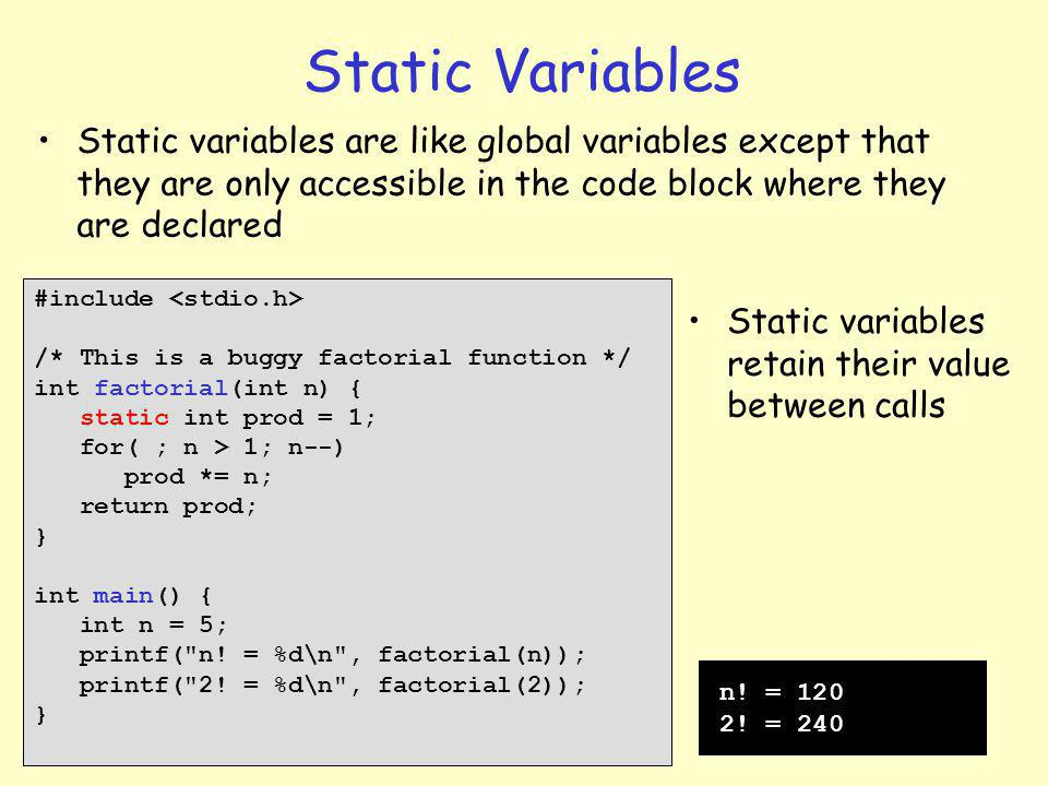 7 Static Variables #include /* This is a buggy factorial function */ int factorial(int n) { static int prod = 1; for( ; n > 1; n--) prod *= n; return prod; } int main() { int n = 5; printf( n.