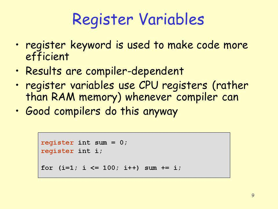 9 Register Variables register keyword is used to make code more efficient Results are compiler-dependent register variables use CPU registers (rather than RAM memory) whenever compiler can Good compilers do this anyway register int sum = 0; register int i; for (i=1; i <= 100; i++) sum += i;