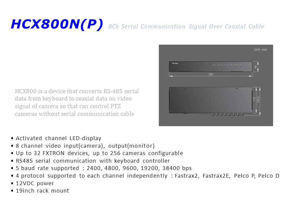 HCX800N(P) 8Ch Serial Communication Signal Over Coaxial Cable Activated channel LED-display 8 channel video input(camera), output(monitor) Up to 32 FXTRON devices, up to 256 cameras configurable RS485 serial communication with keyboard controller 5 baud rate supported : 2400, 4800, 9600, 19200, bps 4 protocol supported to each channel independently : Fastrax2, Fastrax2E, Pelco P, Pelco D 12VDC power 19inch rack mount HCX800 is a device that converts RS-485 serial data from keyboard to coaxial data on video signal of camera so that can control PTZ cameras without serial communication cable