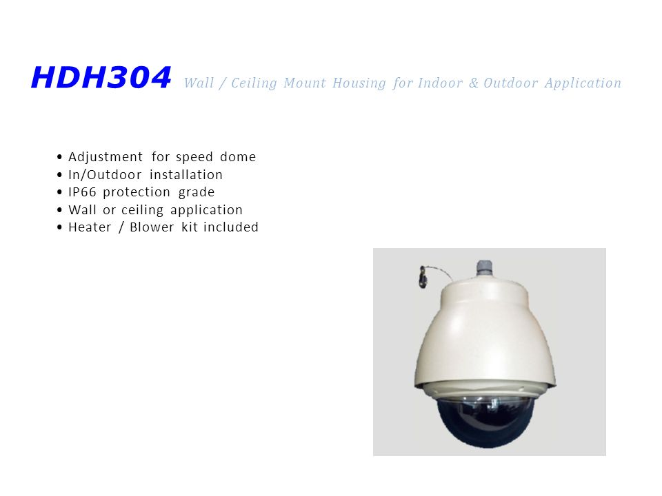 HDH304 Wall / Ceiling Mount Housing for Indoor & Outdoor Application Adjustment for speed dome In/Outdoor installation IP66 protection grade Wall or ceiling application Heater / Blower kit included