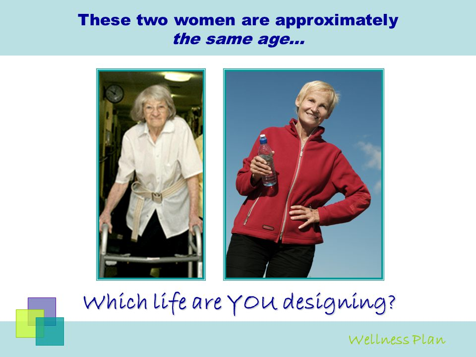 These two women are approximately the same age… Which life are YOU designing? Wellness Plan