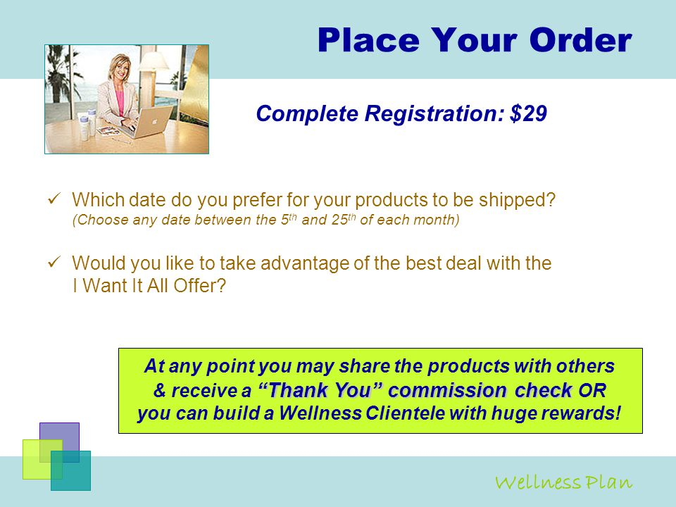 Place Your Order Which date do you prefer for your products to be shipped? (Choose any date between the 5 th and 25 th of each month) Would you like t