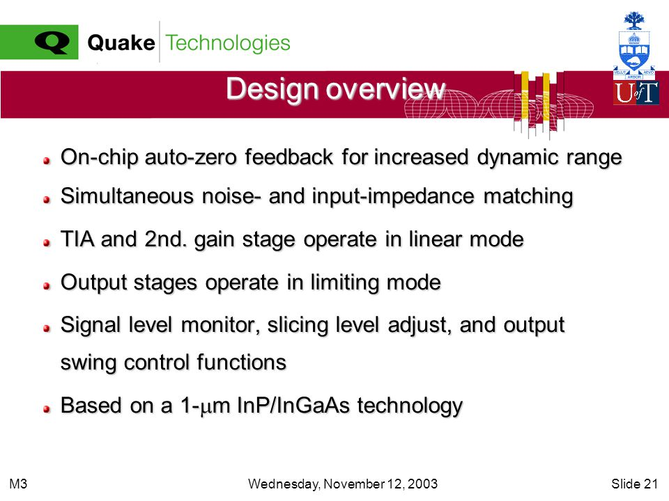 Wednesday, November 12, 2003Slide 21M3 Design overview On-chip auto-zero feedback for increased dynamic range Simultaneous noise- and input-impedance matching TIA and 2nd.