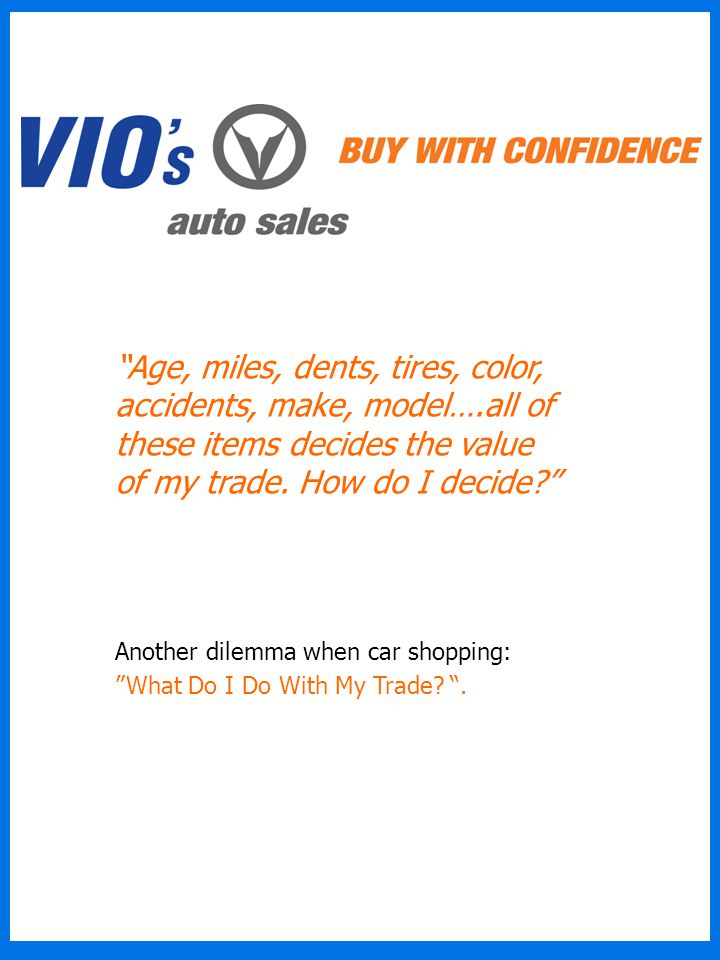 Age, miles, dents, tires, color, accidents, make, model….all of these items decides the value of my trade.