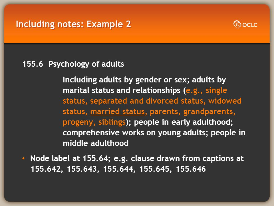 Including notes: Example 2 155.6 Psychology of adults Including adults by gender or sex; adults by marital status and relationships (e.g., single status, separated and divorced status, widowed status, married status, parents, grandparents, progeny, siblings); people in early adulthood; comprehensive works on young adults; people in middle adulthood Node label at 155.64; e.g.