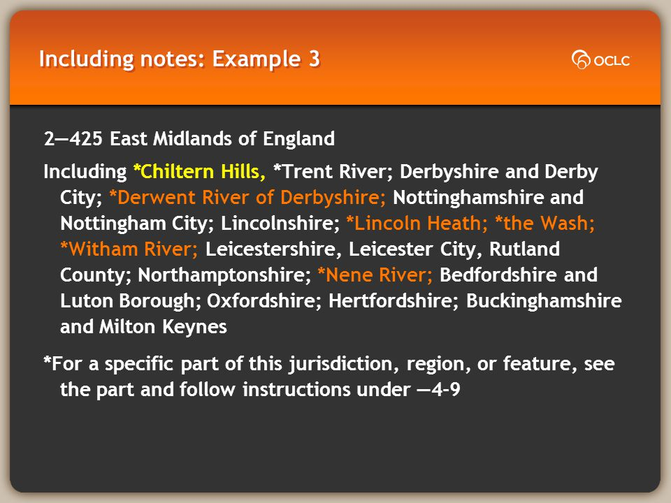 Including notes: Example 3 2425East Midlands of England Including *Chiltern Hills, *Trent River; Derbyshire and Derby City; *Derwent River of Derbyshire; Nottinghamshire and Nottingham City; Lincolnshire; *Lincoln Heath; *the Wash; *Witham River; Leicestershire, Leicester City, Rutland County; Northamptonshire; *Nene River; Bedfordshire and Luton Borough; Oxfordshire; Hertfordshire; Buckinghamshire and Milton Keynes *For a specific part of this jurisdiction, region, or feature, see the part and follow instructions under 4-9
