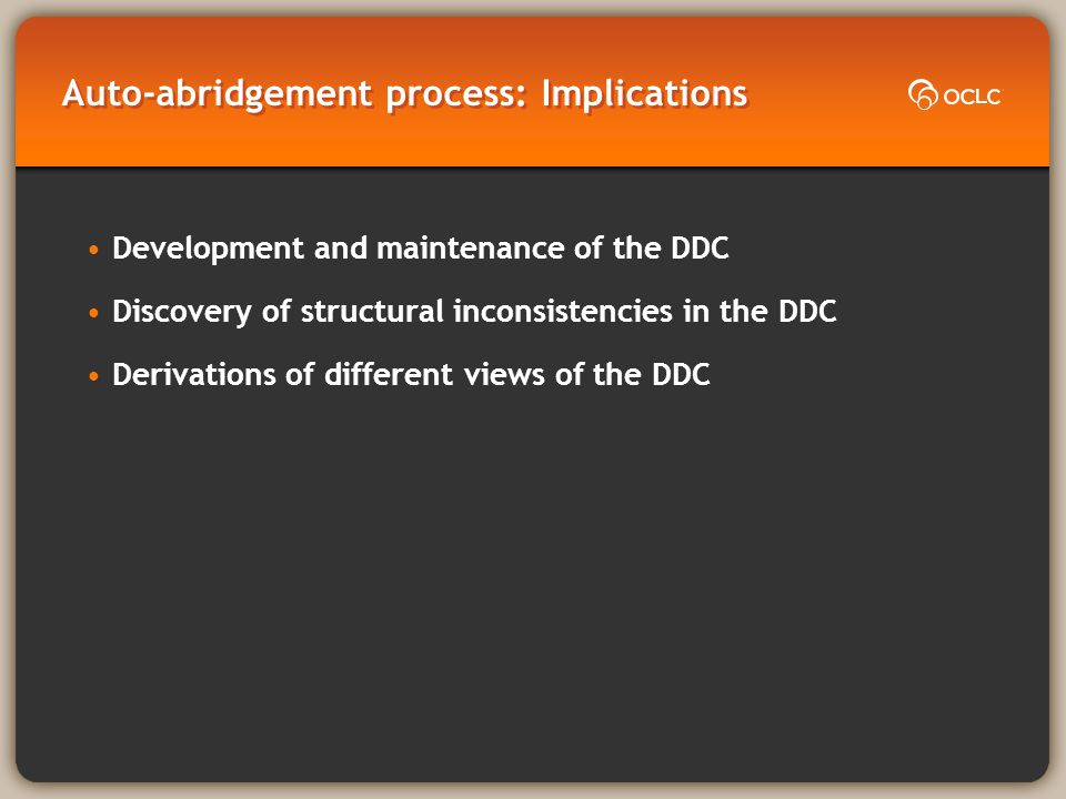 Auto-abridgement process: Implications Development and maintenance of the DDC Discovery of structural inconsistencies in the DDC Derivations of different views of the DDC