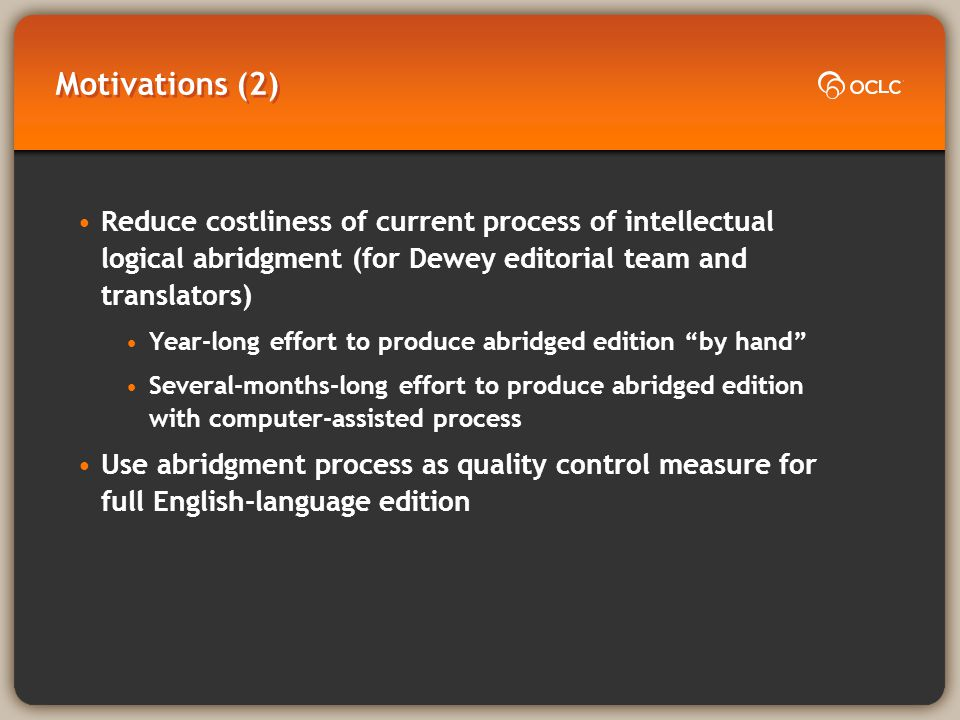Motivations (2) Reduce costliness of current process of intellectual logical abridgment (for Dewey editorial team and translators) Year-long effort to produce abridged edition by hand Several-months-long effort to produce abridged edition with computer-assisted process Use abridgment process as quality control measure for full English-language edition