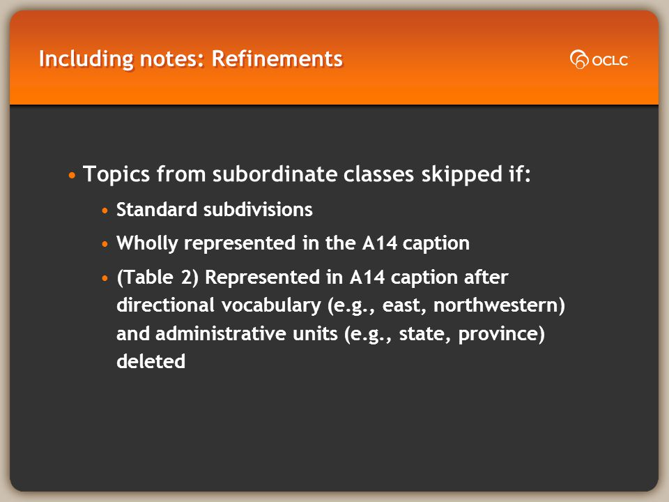 Including notes: Refinements Topics from subordinate classes skipped if: Standard subdivisions Wholly represented in the A14 caption (Table 2) Represented in A14 caption after directional vocabulary (e.g., east, northwestern) and administrative units (e.g., state, province) deleted