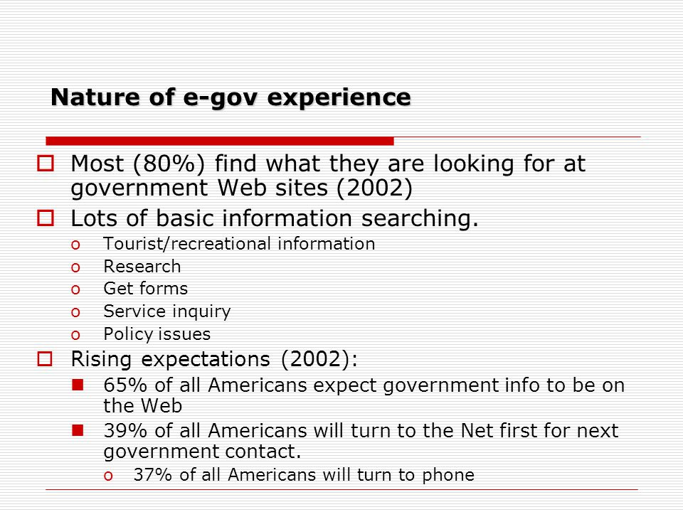Nature of e-gov experience Most (80%) find what they are looking for at government Web sites (2002) Lots of basic information searching. oTourist/recr