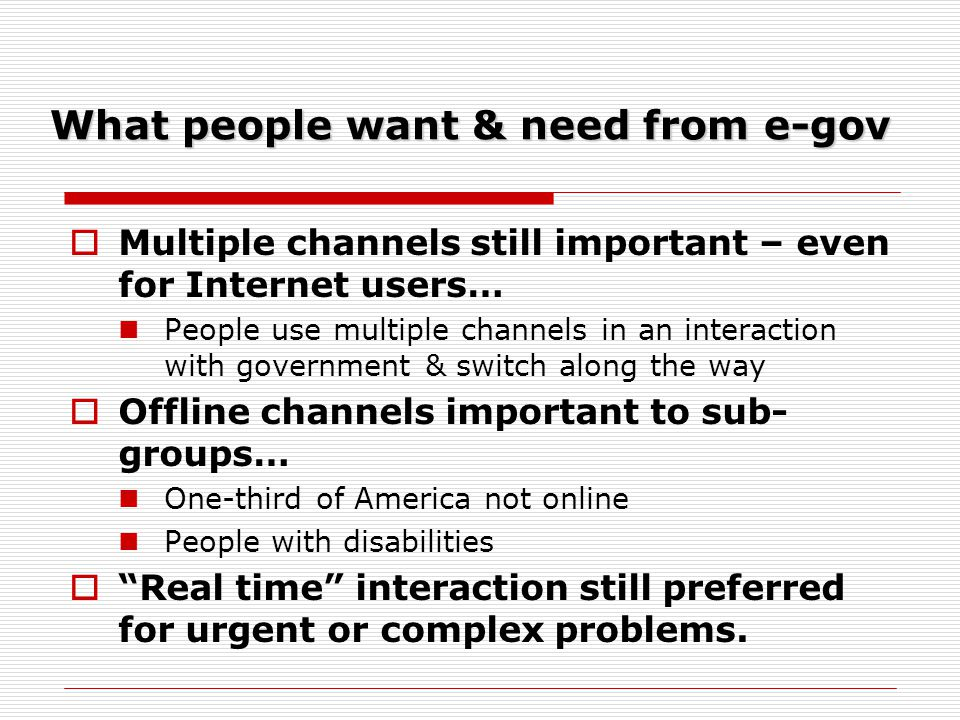 What people want & need from e-gov Multiple channels still important – even for Internet users… People use multiple channels in an interaction with go