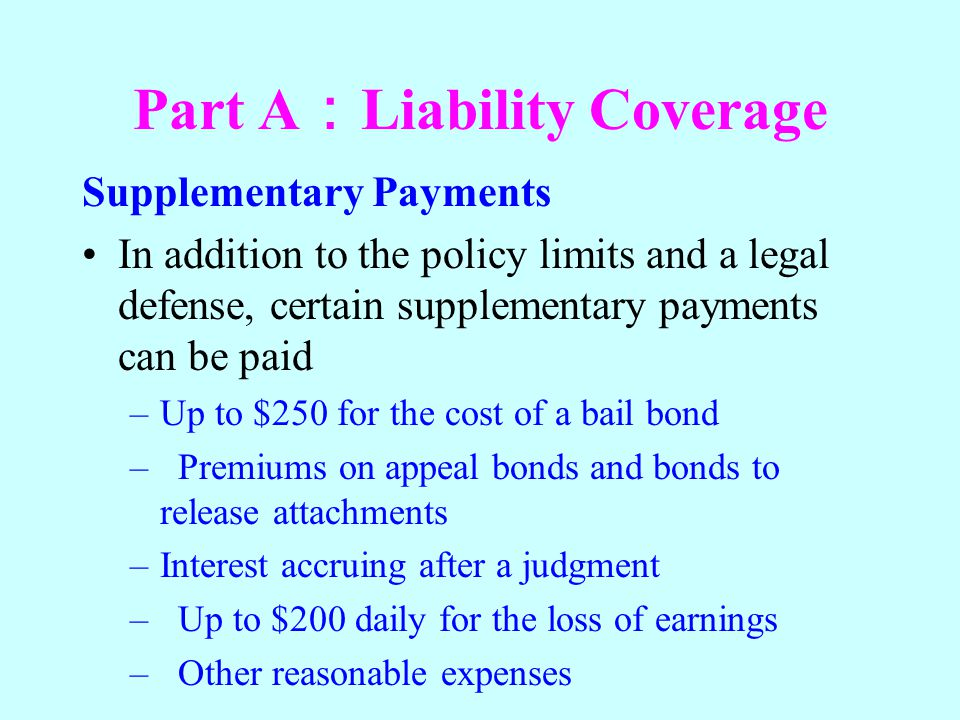 Part A Liability Coverage Supplementary Payments In addition to the policy limits and a legal defense, certain supplementary payments can be paid –Up