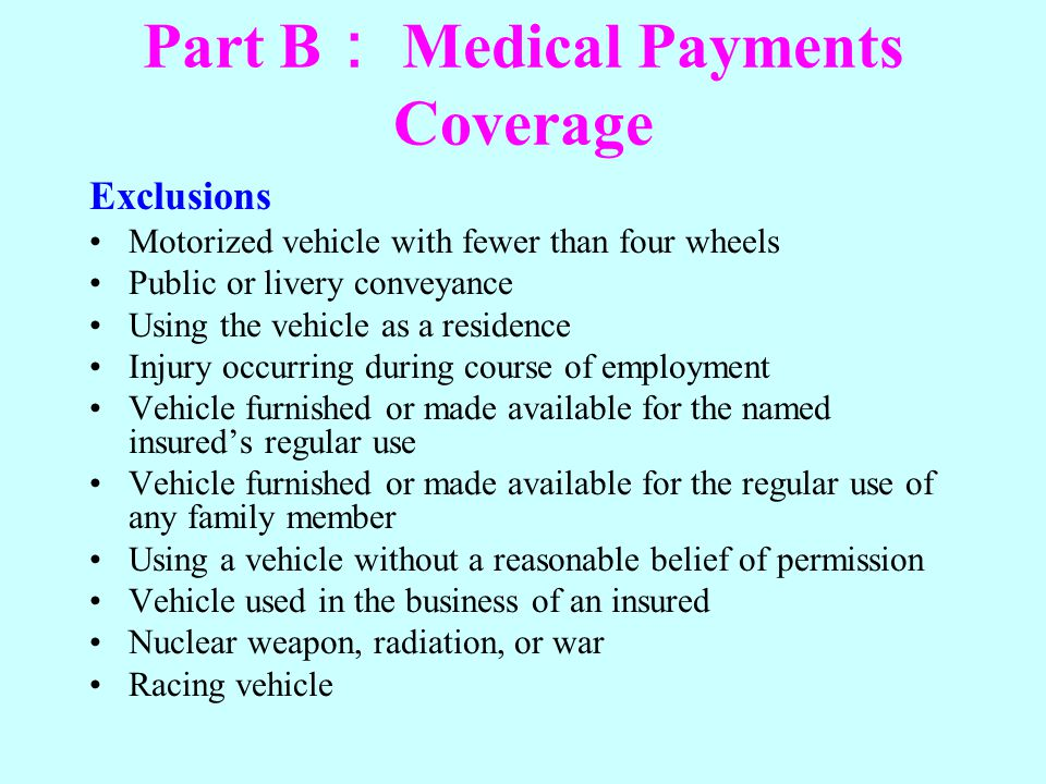 Part B Medical Payments Coverage Exclusions Motorized vehicle with fewer than four wheels Public or livery conveyance Using the vehicle as a residence