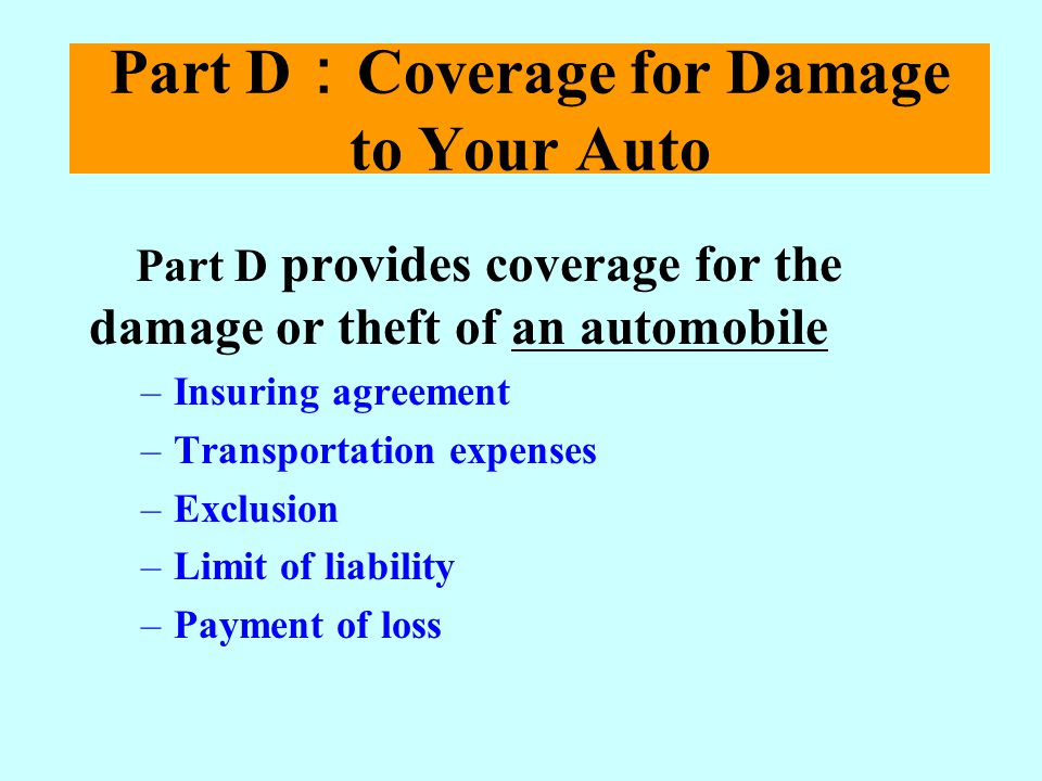Part D Coverage for Damage to Your Auto Part D provides coverage for the damage or theft of an automobile –Insuring agreement –Transportation expenses