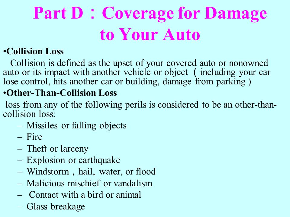Part D Coverage for Damage to Your Auto Collision Loss Collision is defined as the upset of your covered auto or nonowned auto or its impact with anot