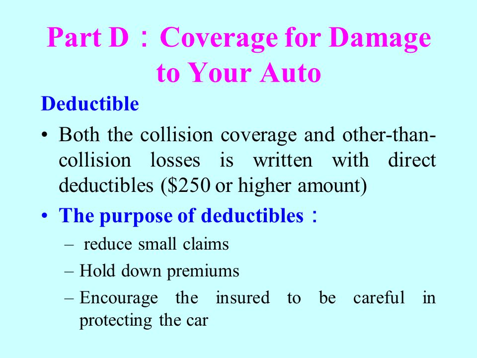 Part D Coverage for Damage to Your Auto Deductible Both the collision coverage and other-than- collision losses is written with direct deductibles ($2