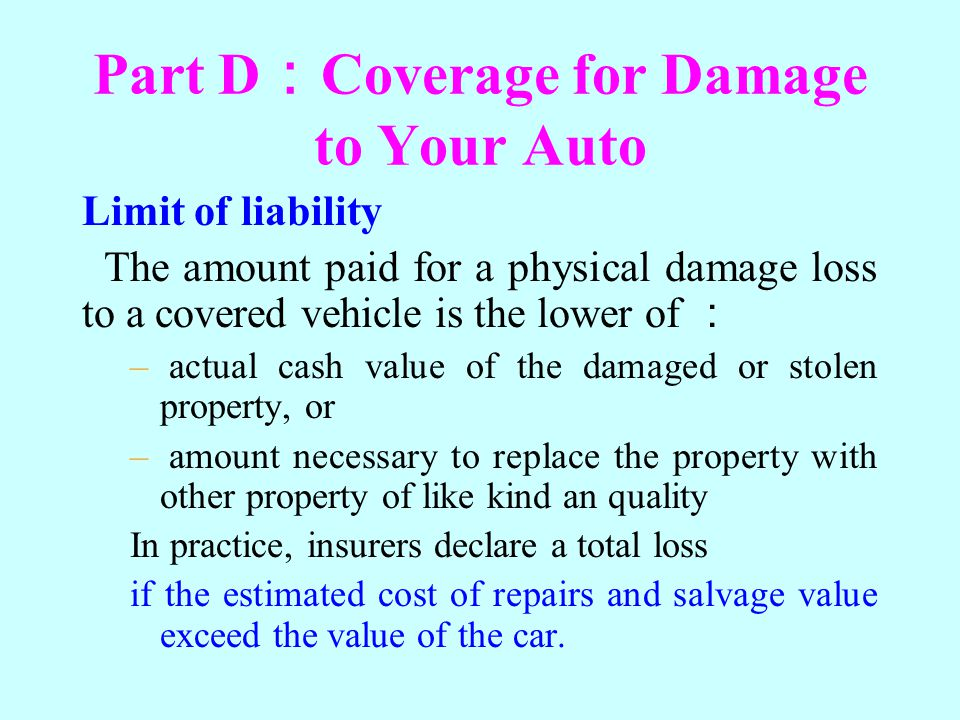Part D Coverage for Damage to Your Auto Limit of liability The amount paid for a physical damage loss to a covered vehicle is the lower of – actual ca