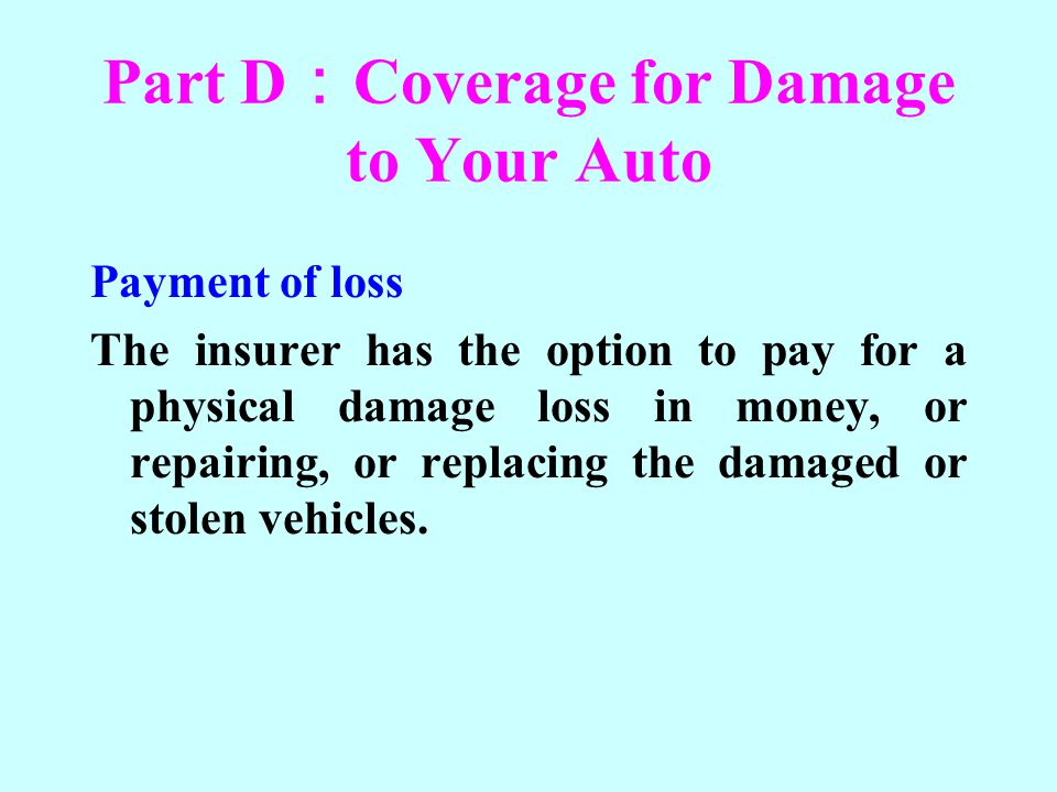 Part D Coverage for Damage to Your Auto Payment of loss The insurer has the option to pay for a physical damage loss in money, or repairing, or replac