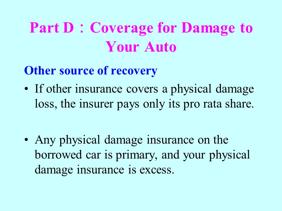 Part D Coverage for Damage to Your Auto Other source of recovery If other insurance covers a physical damage loss, the insurer pays only its pro rata