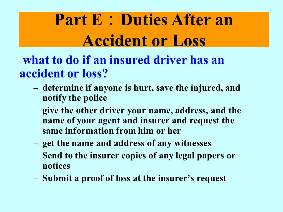 Part E Duties After an Accident or Loss what to do if an insured driver has an accident or loss? –determine if anyone is hurt, save the injured, and n