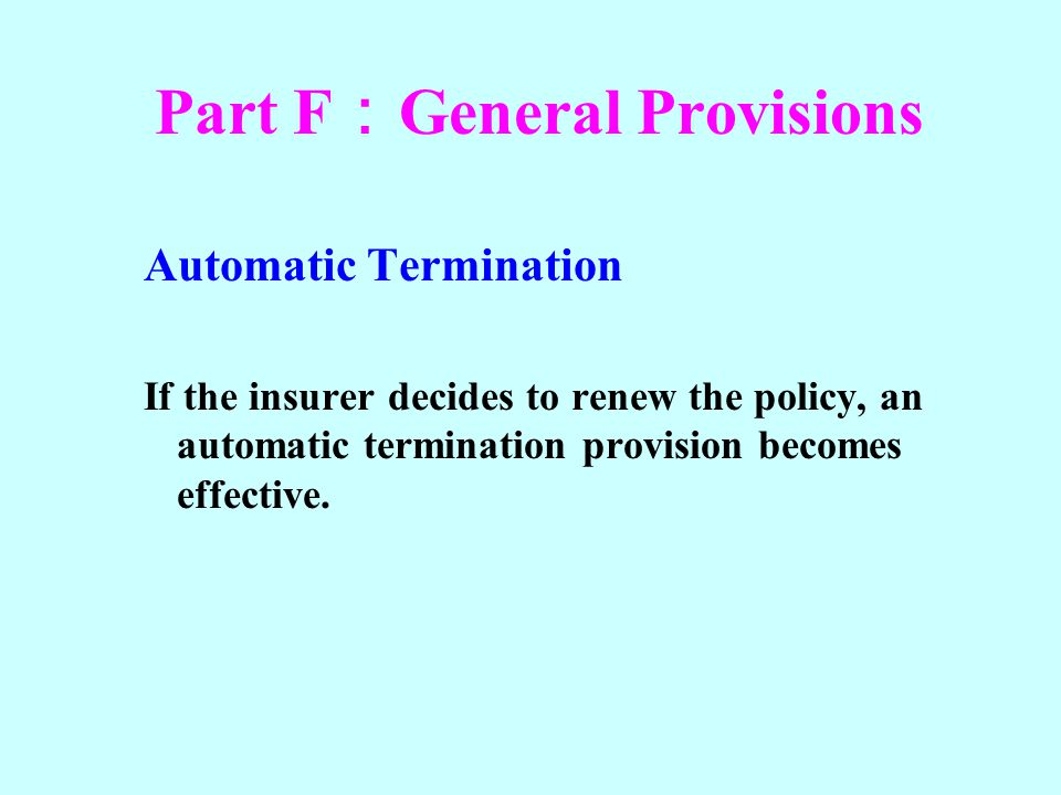 Part F General Provisions Automatic Termination If the insurer decides to renew the policy, an automatic termination provision becomes effective.