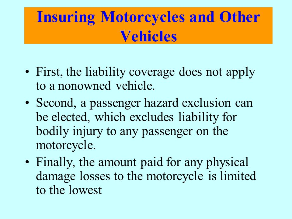 Insuring Motorcycles and Other Vehicles First, the liability coverage does not apply to a nonowned vehicle. Second, a passenger hazard exclusion can b