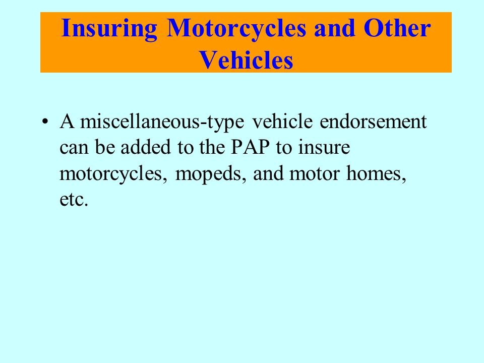 Insuring Motorcycles and Other Vehicles A miscellaneous-type vehicle endorsement can be added to the PAP to insure motorcycles, mopeds, and motor home