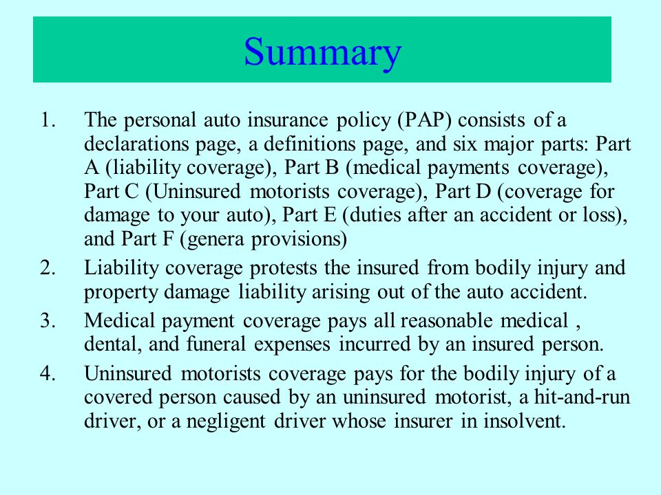 Summary 1.The personal auto insurance policy (PAP) consists of a declarations page, a definitions page, and six major parts: Part A (liability coverag