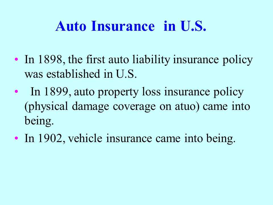Auto Insurance in U.S. In 1898, the first auto liability insurance policy was established in U.S. In 1899, auto property loss insurance policy (physic