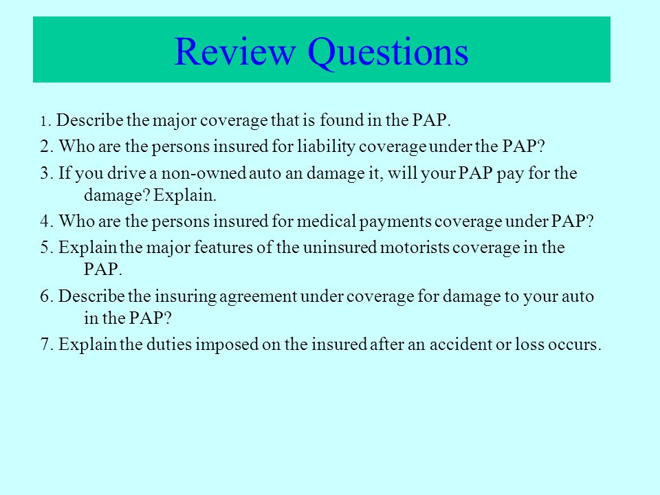 Review Questions 1. Describe the major coverage that is found in the PAP. 2. Who are the persons insured for liability coverage under the PAP? 3. If y