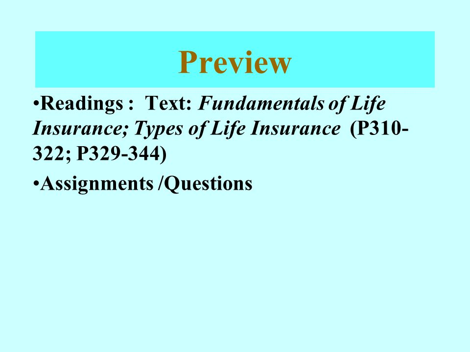 Preview Readings : Text: Fundamentals of Life Insurance; Types of Life Insurance (P310- 322; P329-344) Assignments /Questions