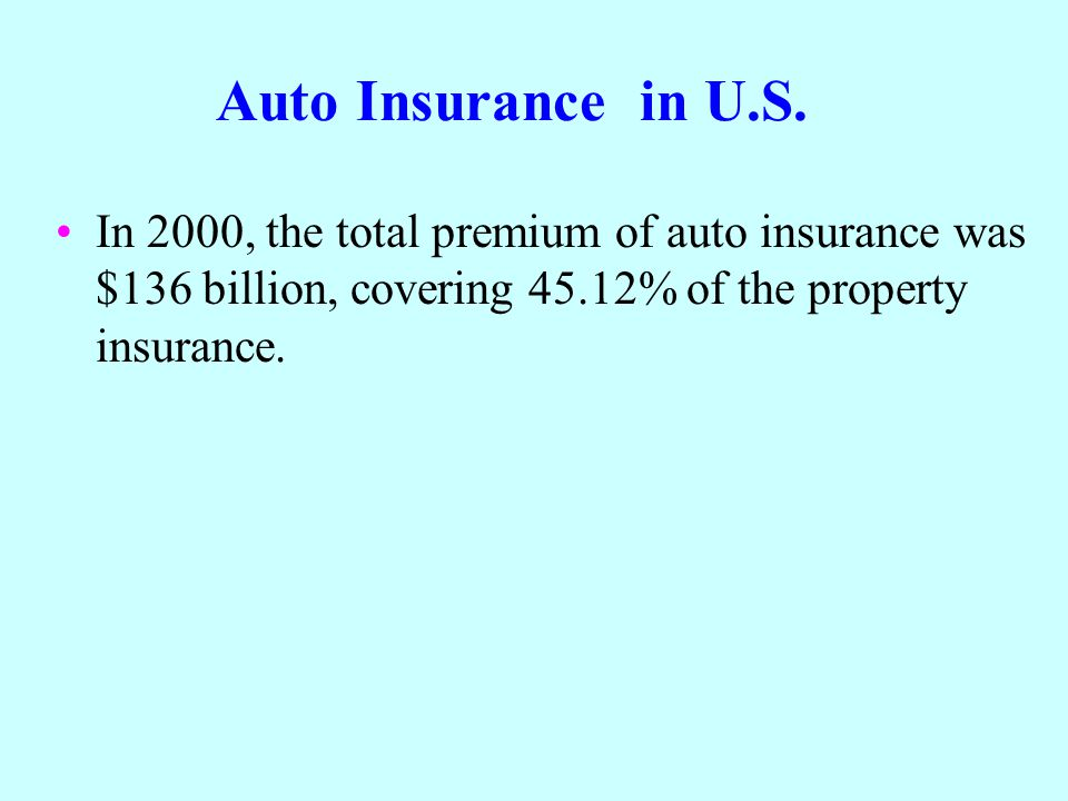 Auto Insurance in U.S. In 2000, the total premium of auto insurance was $136 billion, covering 45.12% of the property insurance.