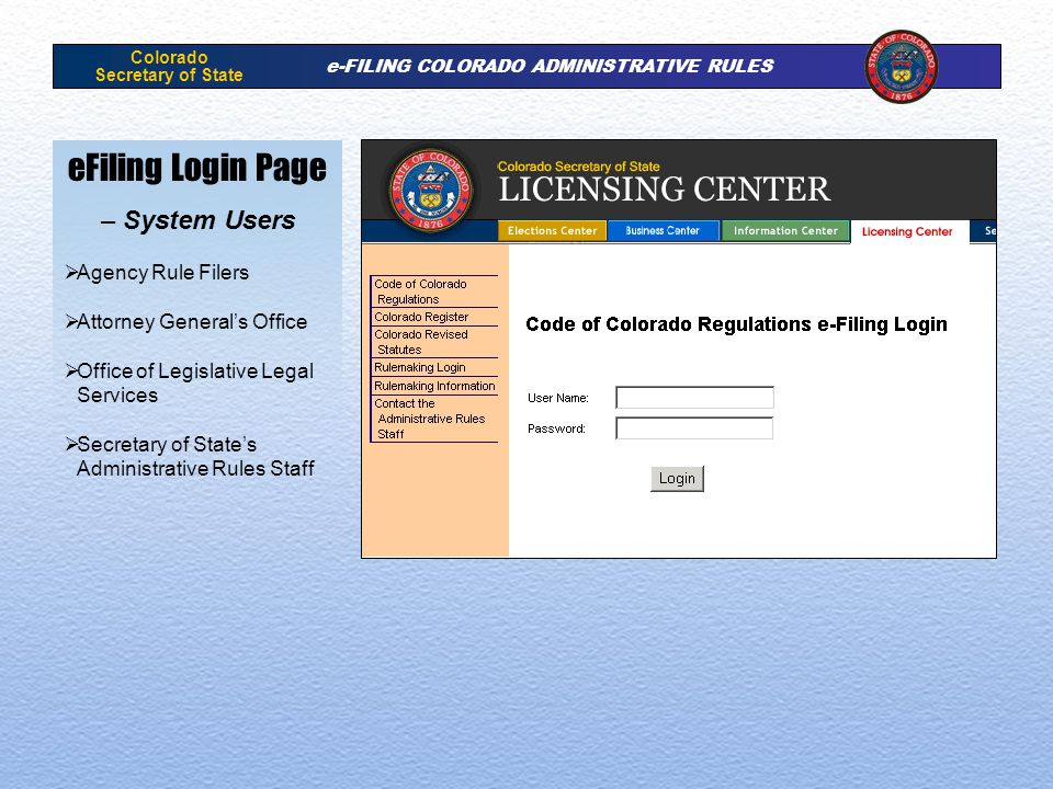 Colorado Secretary of State e-FILING COLORADO ADMINISTRATIVE RULES eFiling Login Page – System Users Agency Rule Filers Attorney Generals Office Office of Legislative Legal Services Secretary of States Administrative Rules Staff