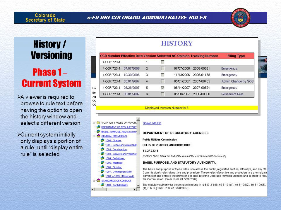 Colorado Secretary of State e-FILING COLORADO ADMINISTRATIVE RULES History / Versioning Phase 1 – Current System A viewer is required to browse to rule text before having the option to open the history window and select a different version Current system initially only displays a portion of a rule, until display entire rule is selected