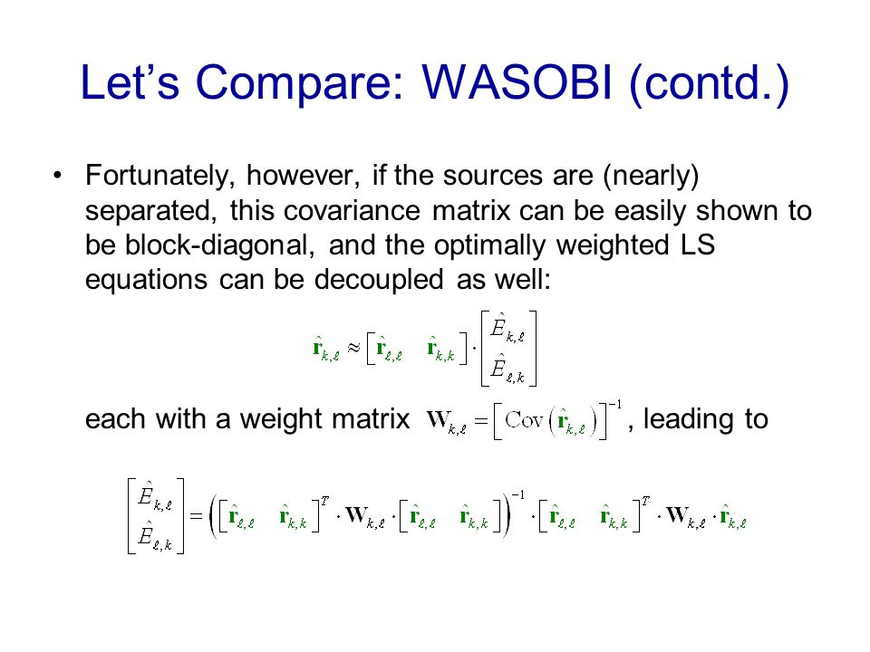 Lets Compare: WASOBI (contd.) Fortunately, however, if the sources are (nearly) separated, this covariance matrix can be easily shown to be block-diagonal, and the optimally weighted LS equations can be decoupled as well: each with a weight matrix, leading to