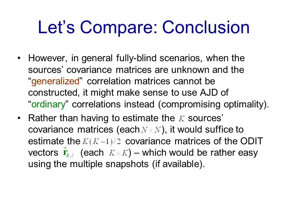 Lets Compare: Conclusion However, in general fully-blind scenarios, when the sources covariance matrices are unknown and thegeneralized correlation matrices cannot be constructed, it might make sense to use AJD ofordinary correlations instead (compromising optimality).