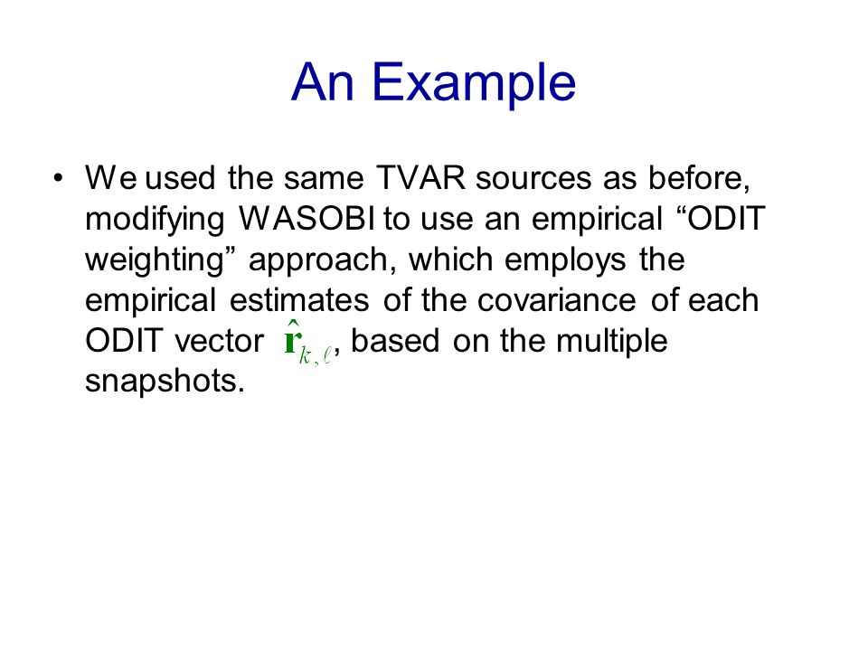 An Example We used the same TVAR sources as before, modifying WASOBI to use an empirical ODIT weighting approach, which employs the empirical estimates of the covariance of each ODIT vector, based on the multiple snapshots.