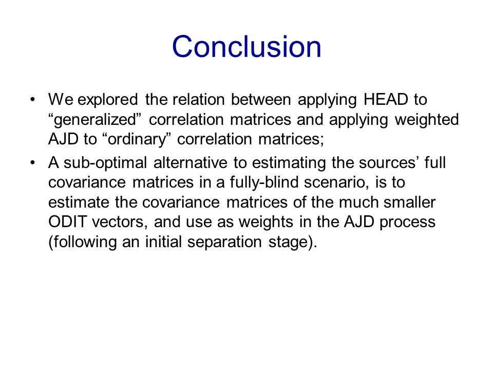 Conclusion We explored the relation between applying HEAD to generalized correlation matrices and applying weighted AJD to ordinary correlation matrices; A sub-optimal alternative to estimating the sources full covariance matrices in a fully-blind scenario, is to estimate the covariance matrices of the much smaller ODIT vectors, and use as weights in the AJD process (following an initial separation stage).