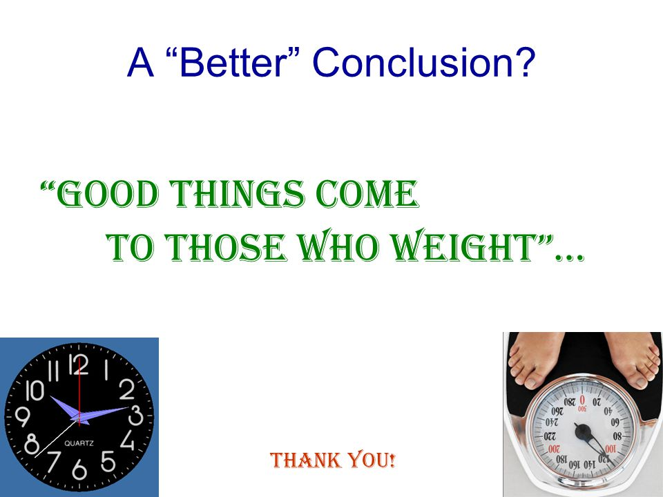 A Better Conclusion Good things come to those who Weight… Thank You!
