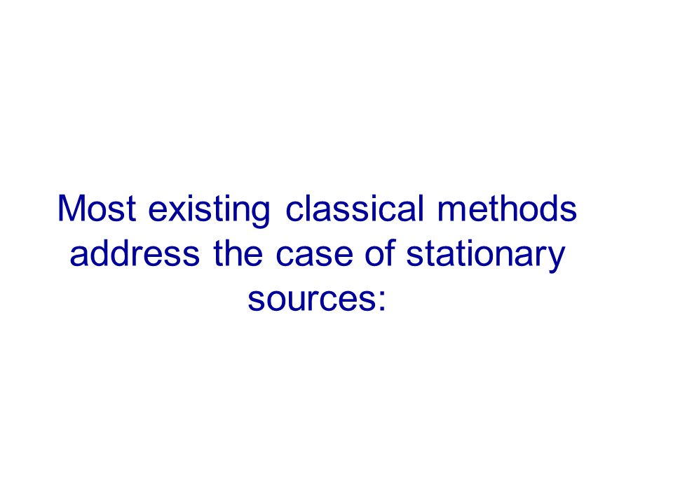 Most existing classical methods address the case of stationary sources: