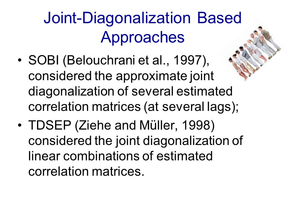 Joint-Diagonalization Based Approaches SOBI (Belouchrani et al., 1997), considered the approximate joint diagonalization of several estimated correlation matrices (at several lags); TDSEP (Ziehe and Müller, 1998) considered the joint diagonalization of linear combinations of estimated correlation matrices.