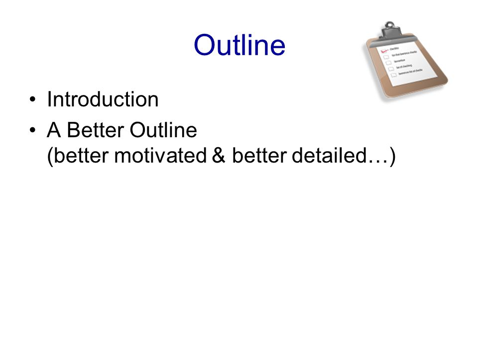 Outline Introduction A Better Outline (better motivated & better detailed…)