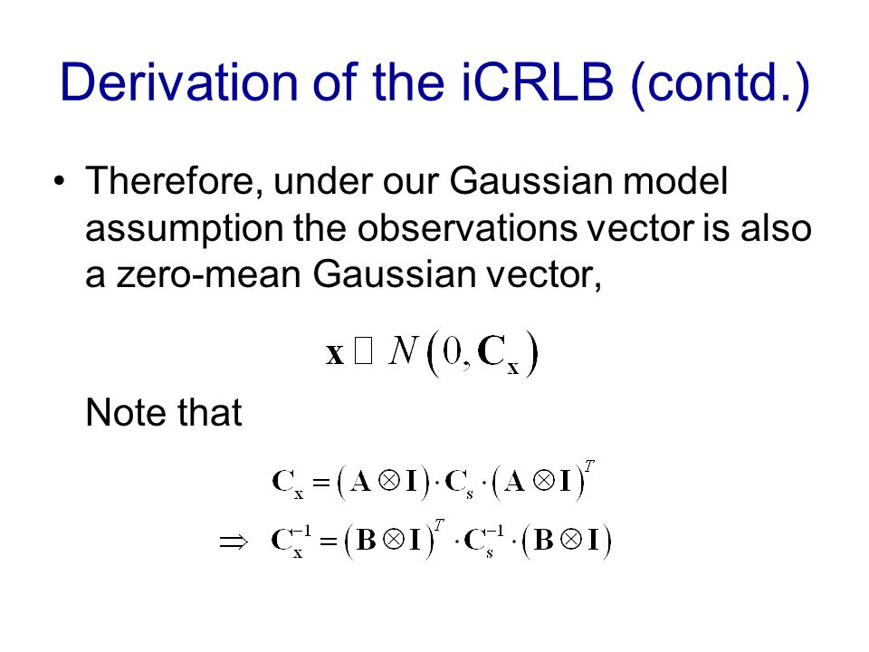 Derivation of the iCRLB (contd.) Therefore, under our Gaussian model assumption the observations vector is also a zero-mean Gaussian vector, Note that