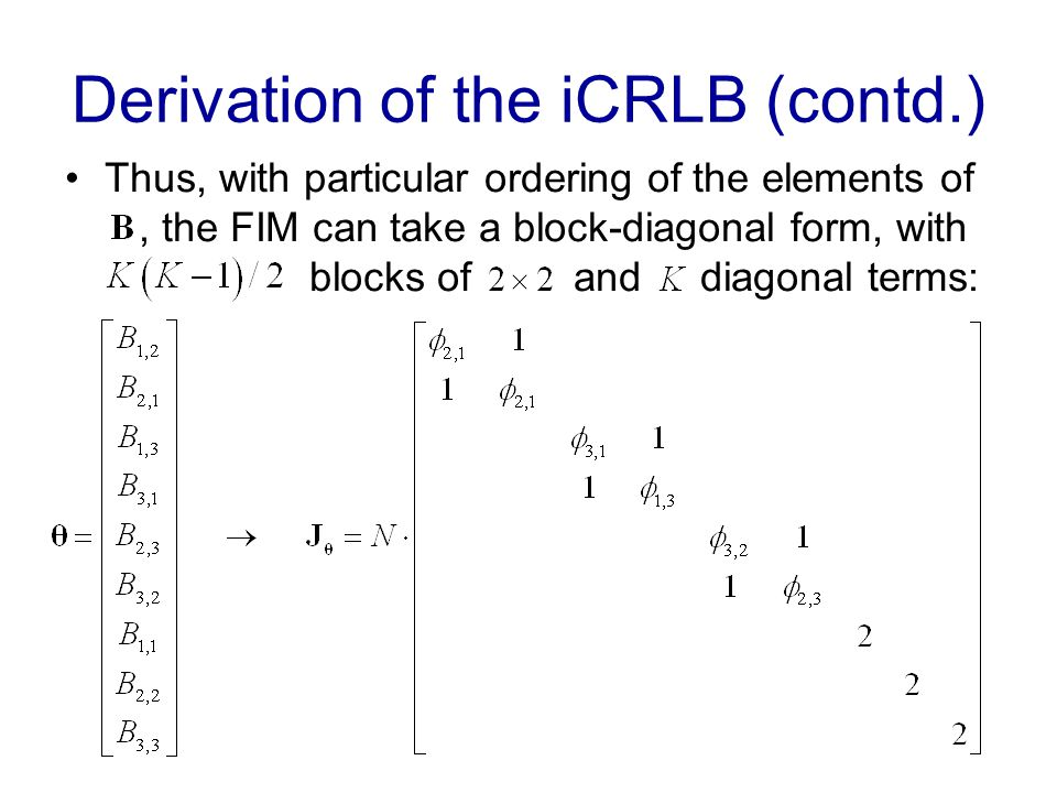 Derivation of the iCRLB (contd.) Thus, with particular ordering of the elements of, the FIM can take a block-diagonal form, with blocks of and diagonal terms: