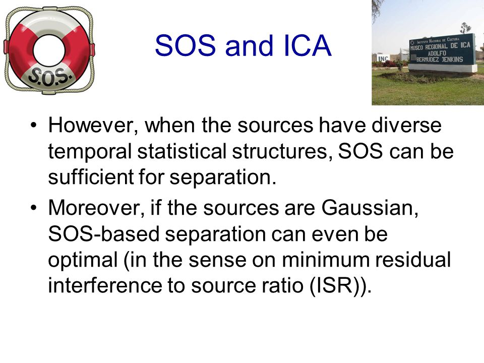 SOS and ICA However, when the sources have diverse temporal statistical structures, SOS can be sufficient for separation.